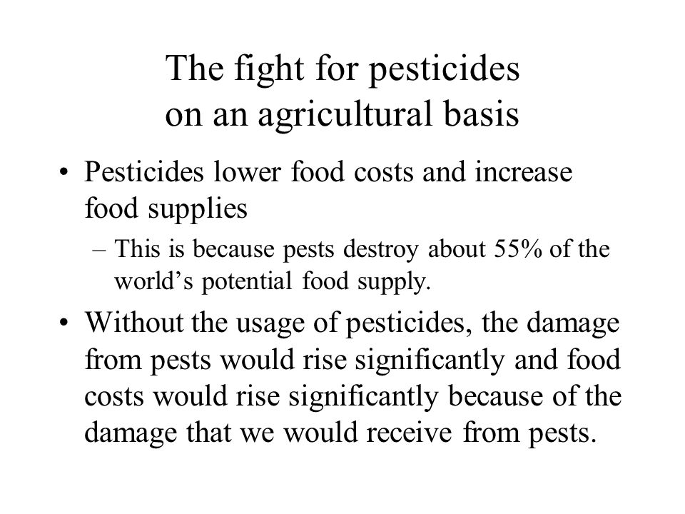 The fight for pesticides on an agricultural basis Pesticides lower food costs and increase food supplies –This is because pests destroy about 55% of t
