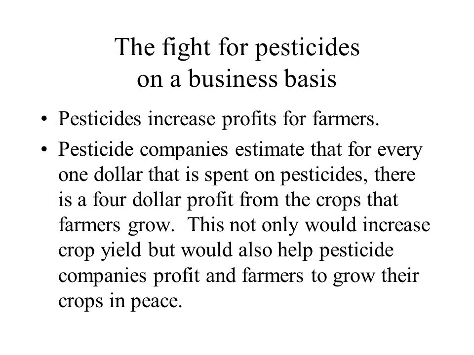 The fight for pesticides on a business basis Pesticides increase profits for farmers. Pesticide companies estimate that for every one dollar that is s