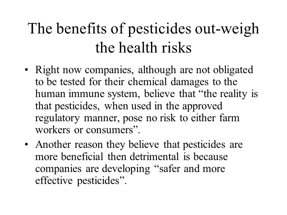 The benefits of pesticides out-weigh the health risks Right now companies, although are not obligated to be tested for their chemical damages to the h