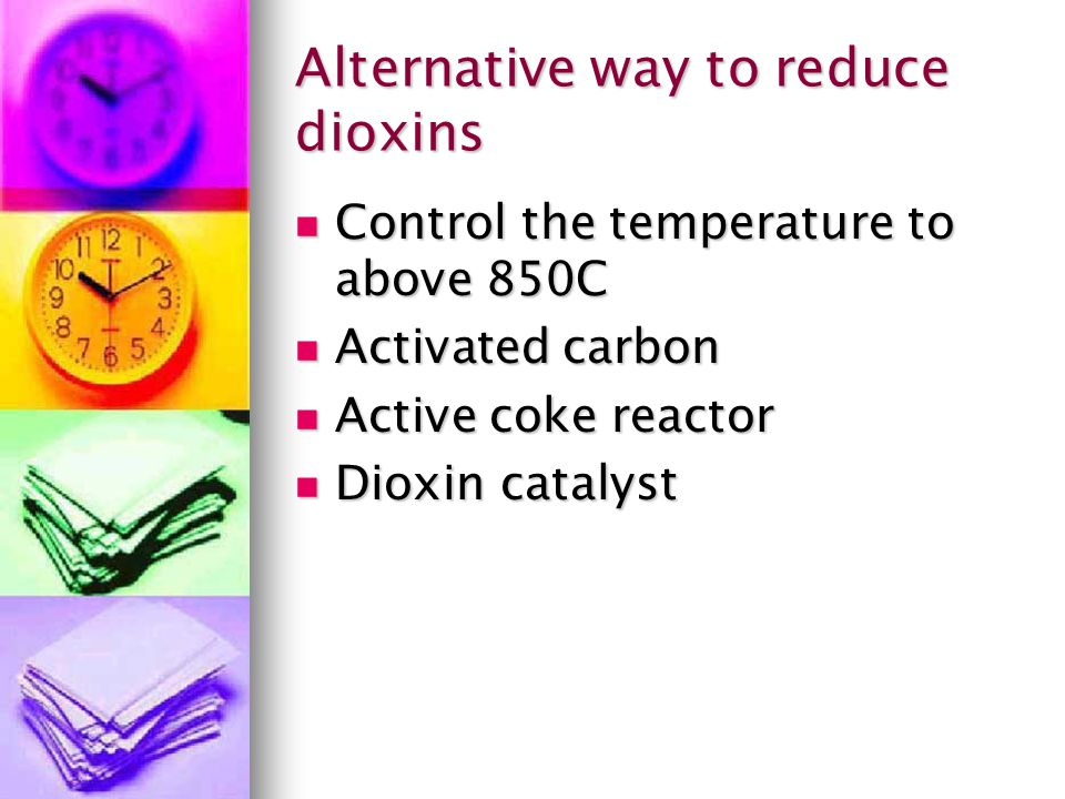 Alternative way to reduce dioxins Control the temperature to above 850C Control the temperature to above 850C Activated carbon Activated carbon Active
