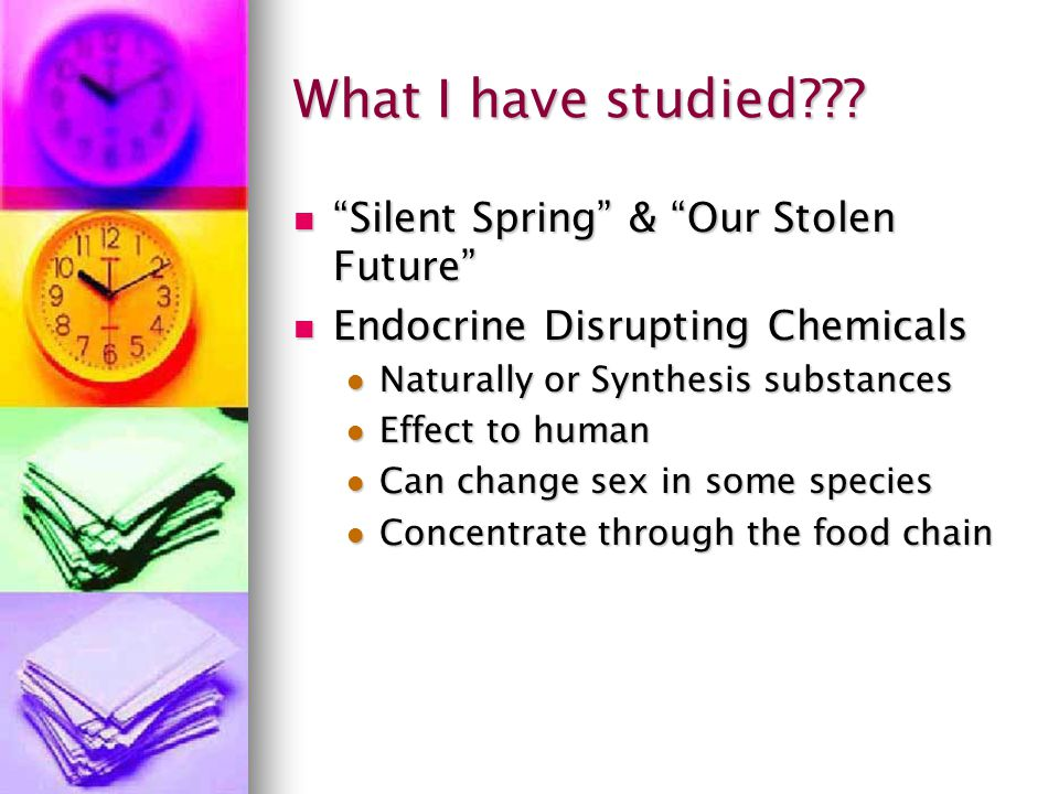 "What I have studied??? ""Silent Spring"" & ""Our Stolen Future"" ""Silent Spring"" & ""Our Stolen Future"" Endocrine Disrupting Chemicals Endocrine Disrupting"