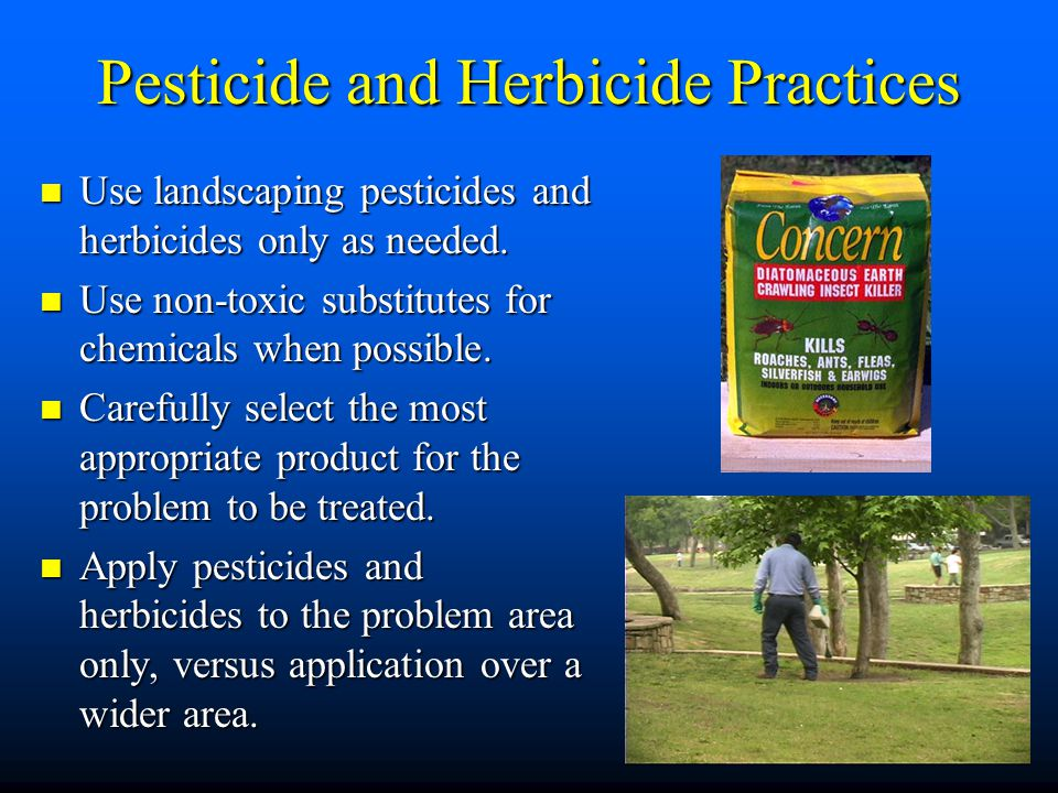 Pesticide and Herbicide Practices Use landscaping pesticides and herbicides only as needed. Use landscaping pesticides and herbicides only as needed.