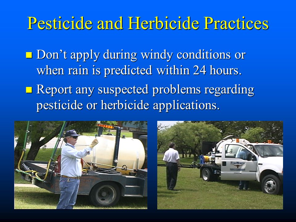 Pesticide and Herbicide Practices Don't apply during windy conditions or when rain is predicted within 24 hours.