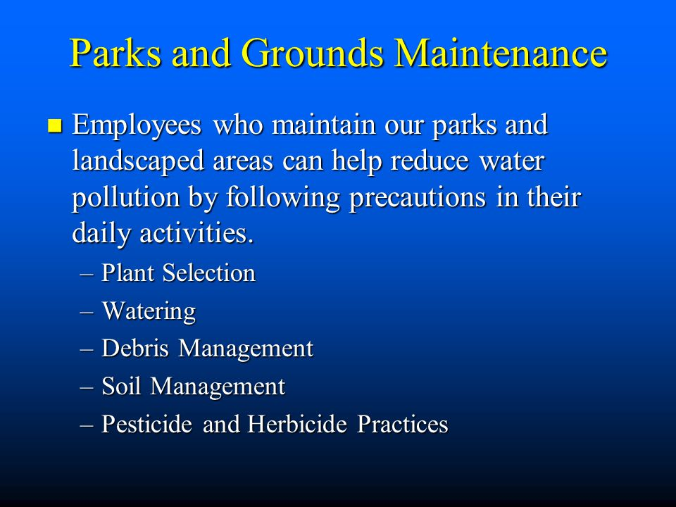 Parks and Grounds Maintenance Employees who maintain our parks and landscaped areas can help reduce water pollution by following precautions in their daily activities.