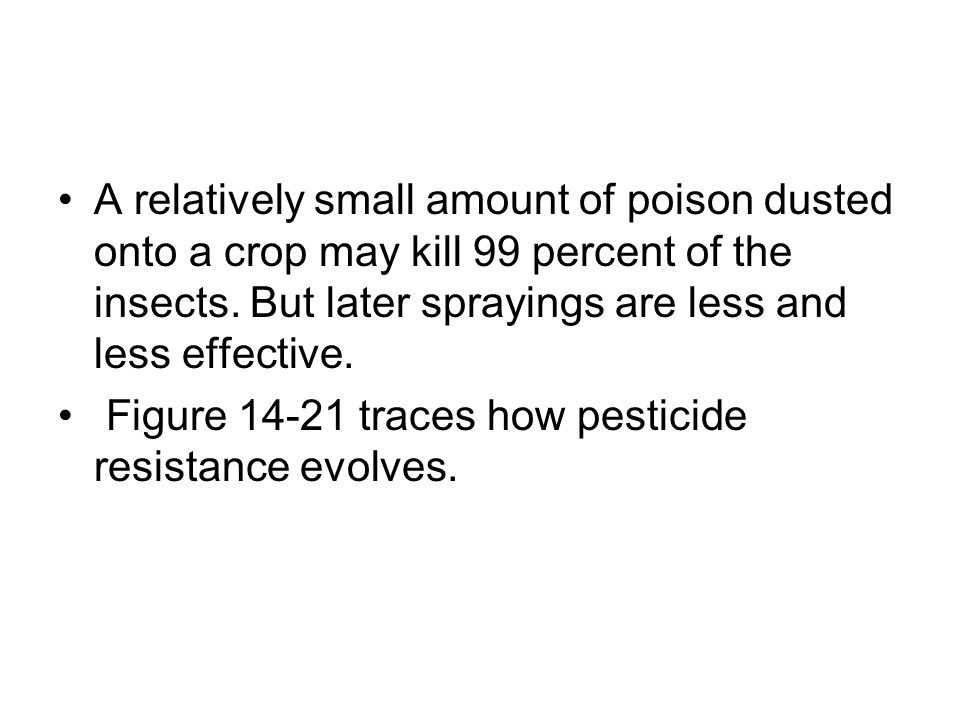 A relatively small amount of poison dusted onto a crop may kill 99 percent of the insects. But later sprayings are less and less effective. Figure 14-