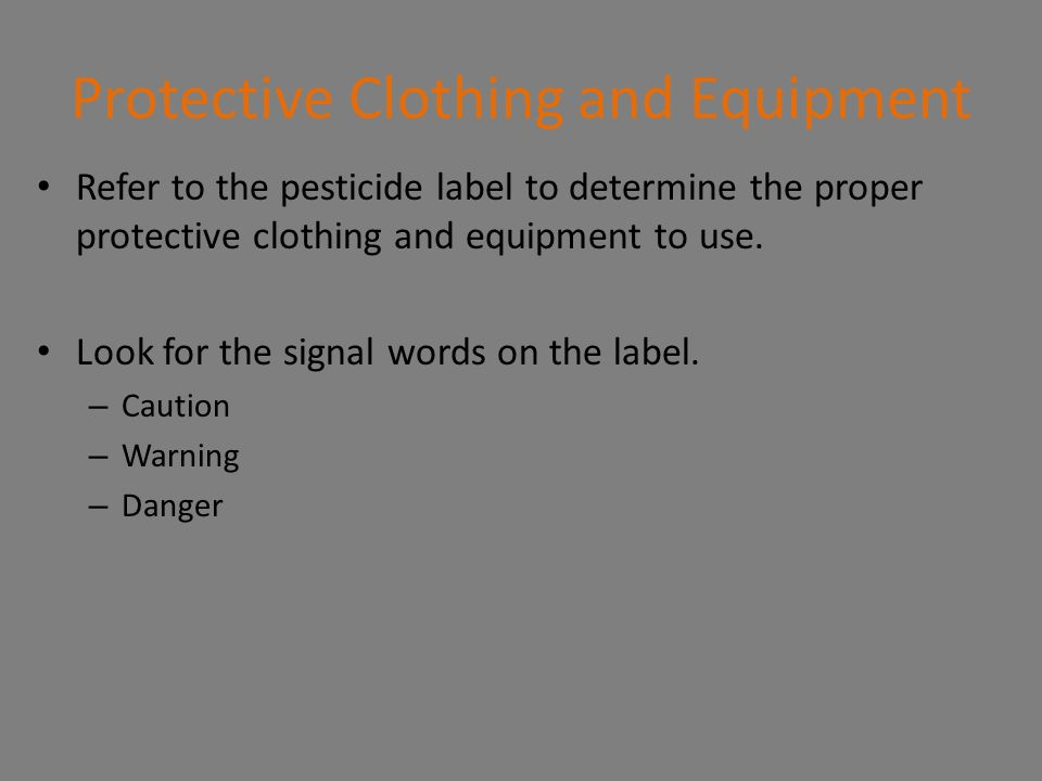 Protective Clothing and Equipment Refer to the pesticide label to determine the proper protective clothing and equipment to use. Look for the signal w