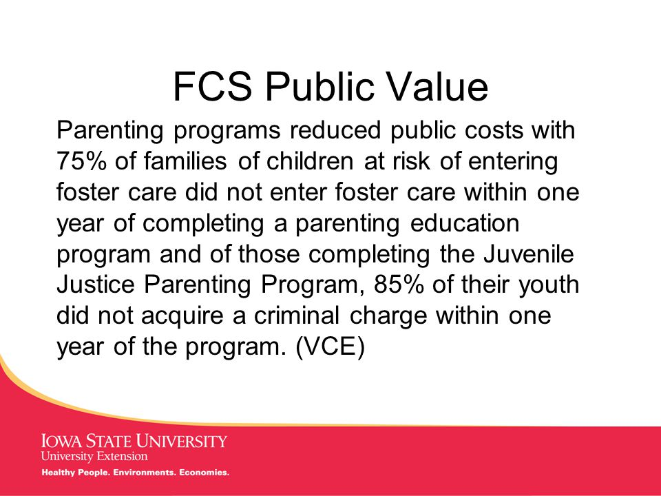 MANAGING Tough Times FCS Public Value Parenting programs reduced public costs with 75% of families of children at risk of entering foster care did not enter foster care within one year of completing a parenting education program and of those completing the Juvenile Justice Parenting Program, 85% of their youth did not acquire a criminal charge within one year of the program.