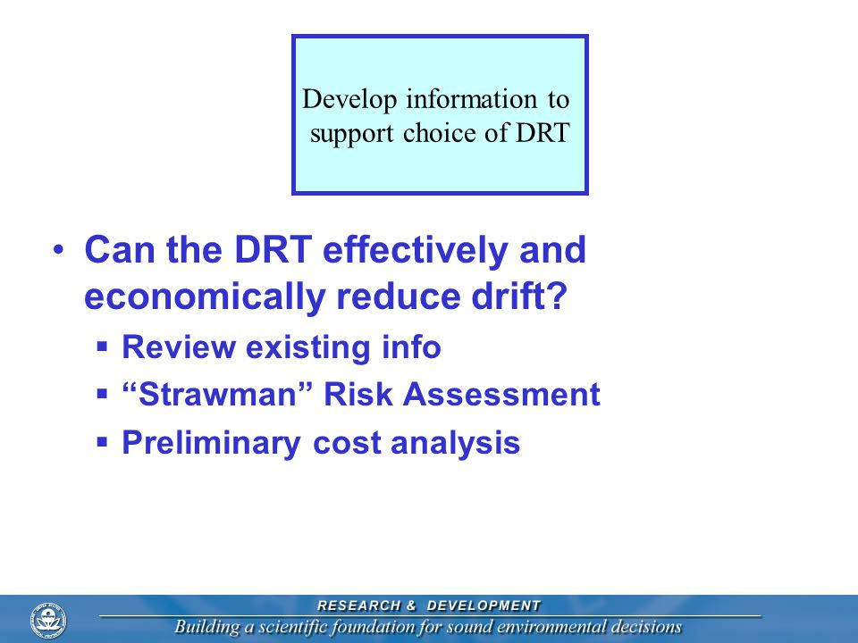 "Can the DRT effectively and economically reduce drift?  Review existing info  ""Strawman"" Risk Assessment  Preliminary cost analysis Develop informa"
