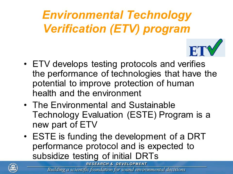 Environmental Technology Verification (ETV) program ETV develops testing protocols and verifies the performance of technologies that have the potentia