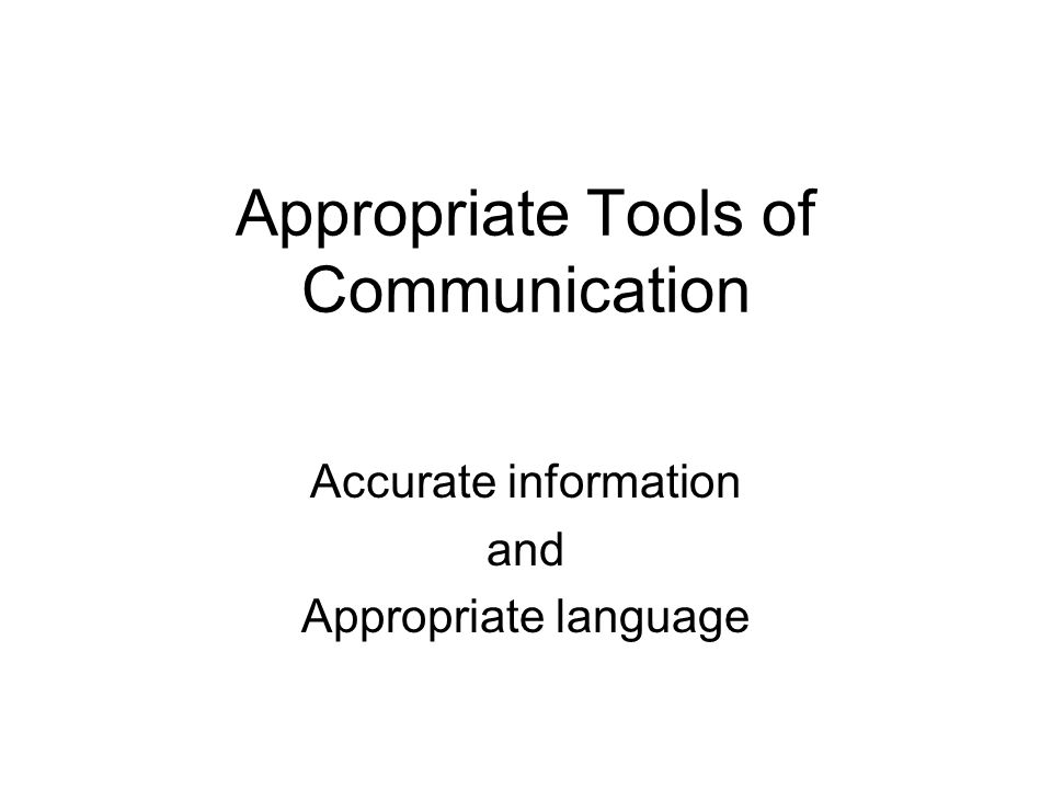Appropriate Tools of Communication Accurate information and Appropriate language
