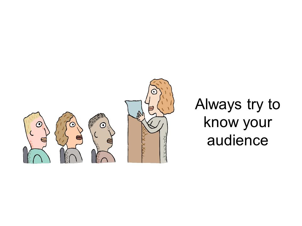 Always try to know your audience