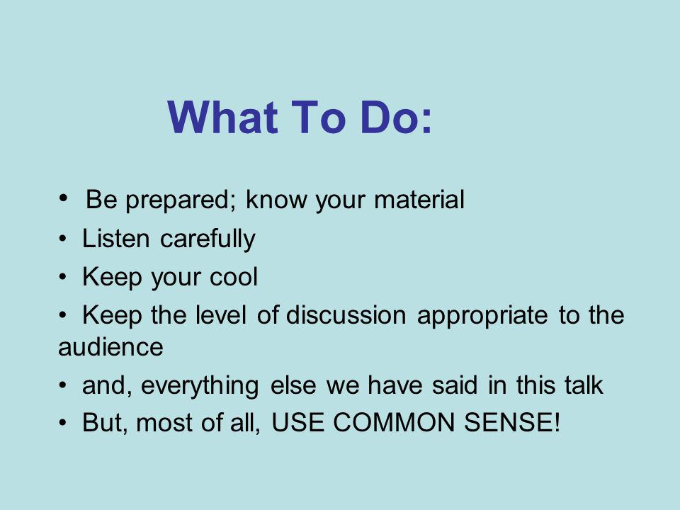 What To Do: Be prepared; know your material Listen carefully Keep your cool Keep the level of discussion appropriate to the audience and, everything else we have said in this talk But, most of all, USE COMMON SENSE!