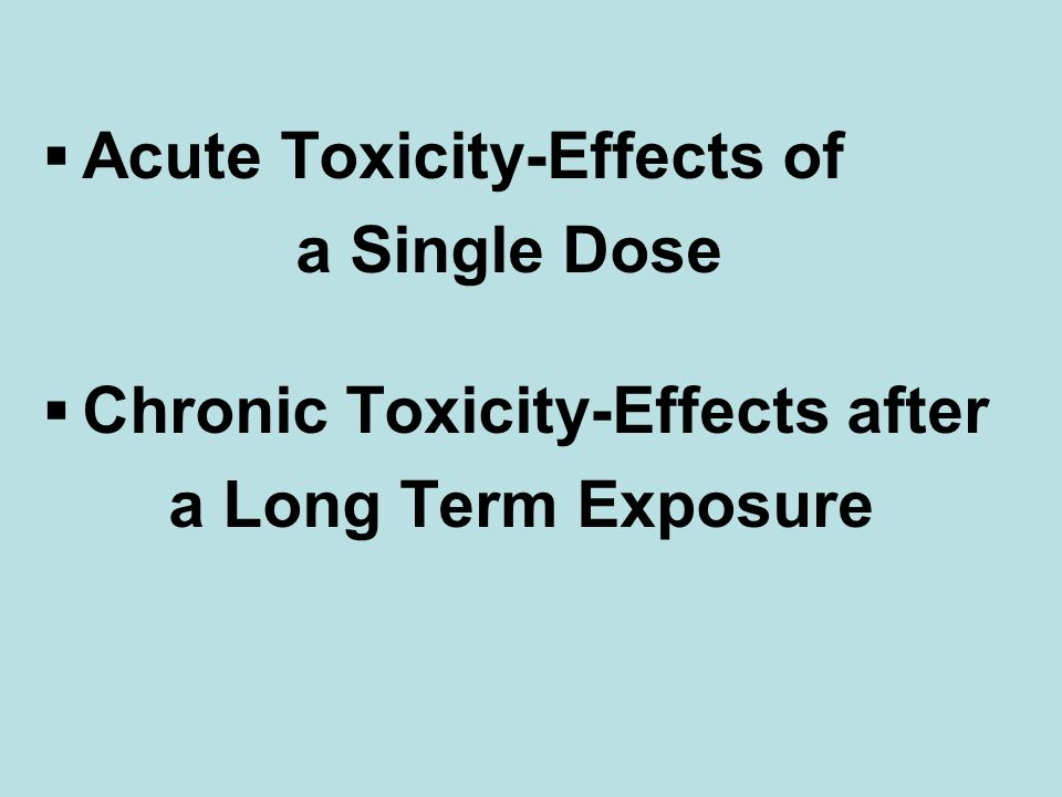  Acute Toxicity-Effects of a Single Dose  Chronic Toxicity-Effects after a Long Term Exposure