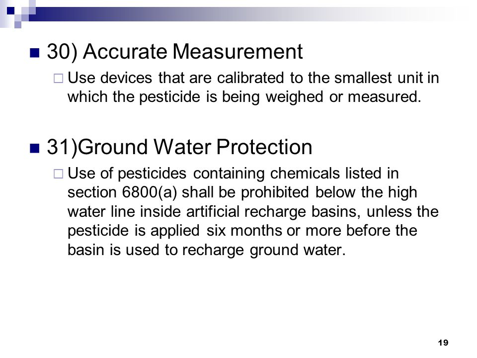 19 30) Accurate Measurement  Use devices that are calibrated to the smallest unit in which the pesticide is being weighed or measured.