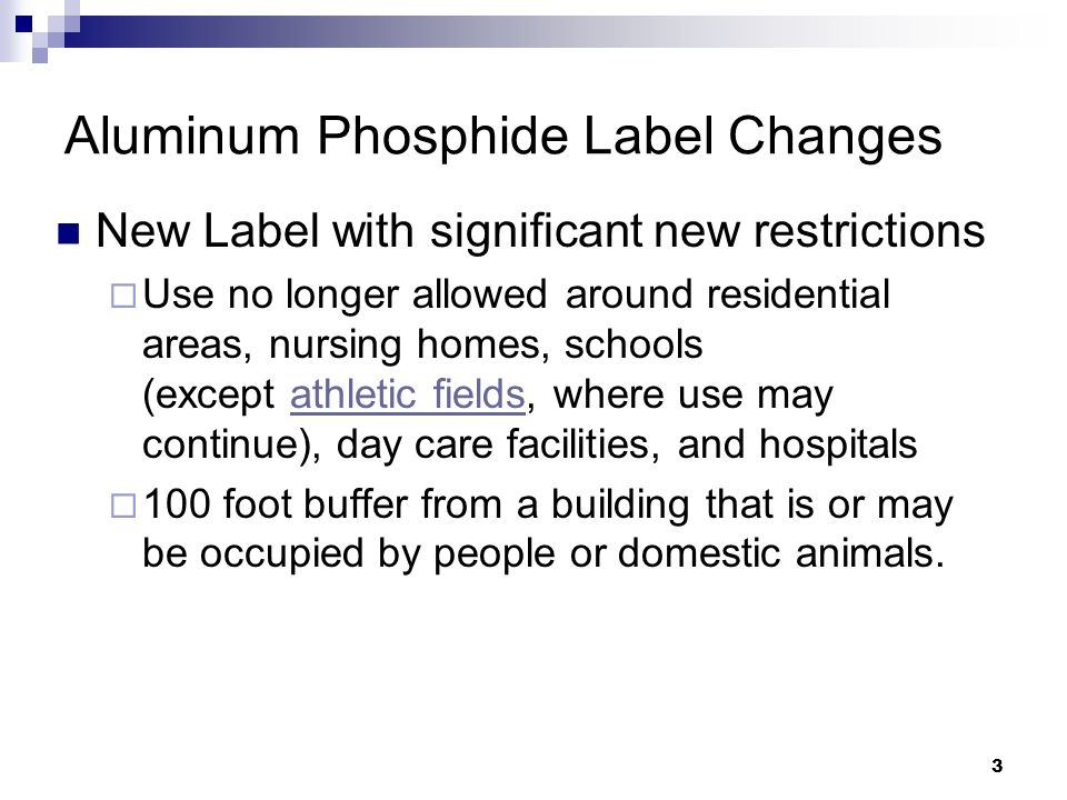 3 Aluminum Phosphide Label Changes New Label with significant new restrictions  Use no longer allowed around residential areas, nursing homes, schools (except athletic fields, where use may continue), day care facilities, and hospitalsathletic fields  100 foot buffer from a building that is or may be occupied by people or domestic animals.