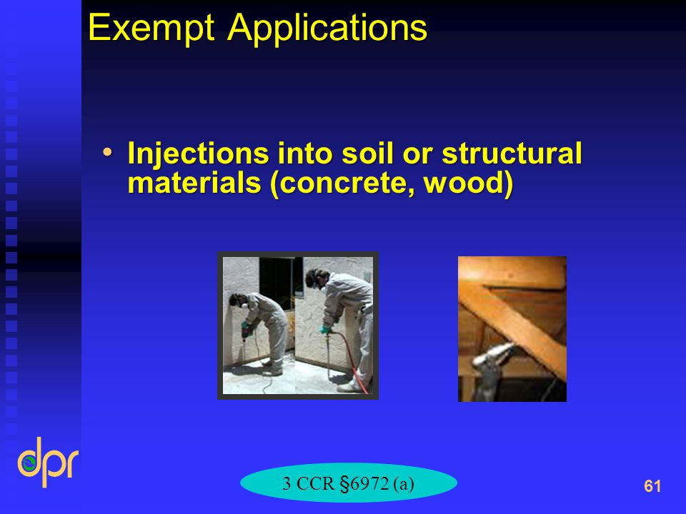 Exempt Applications Injections into soil or structural materials (concrete, wood) Injections into soil or structural materials (concrete, wood) 61 3 CCR §6972 (a)