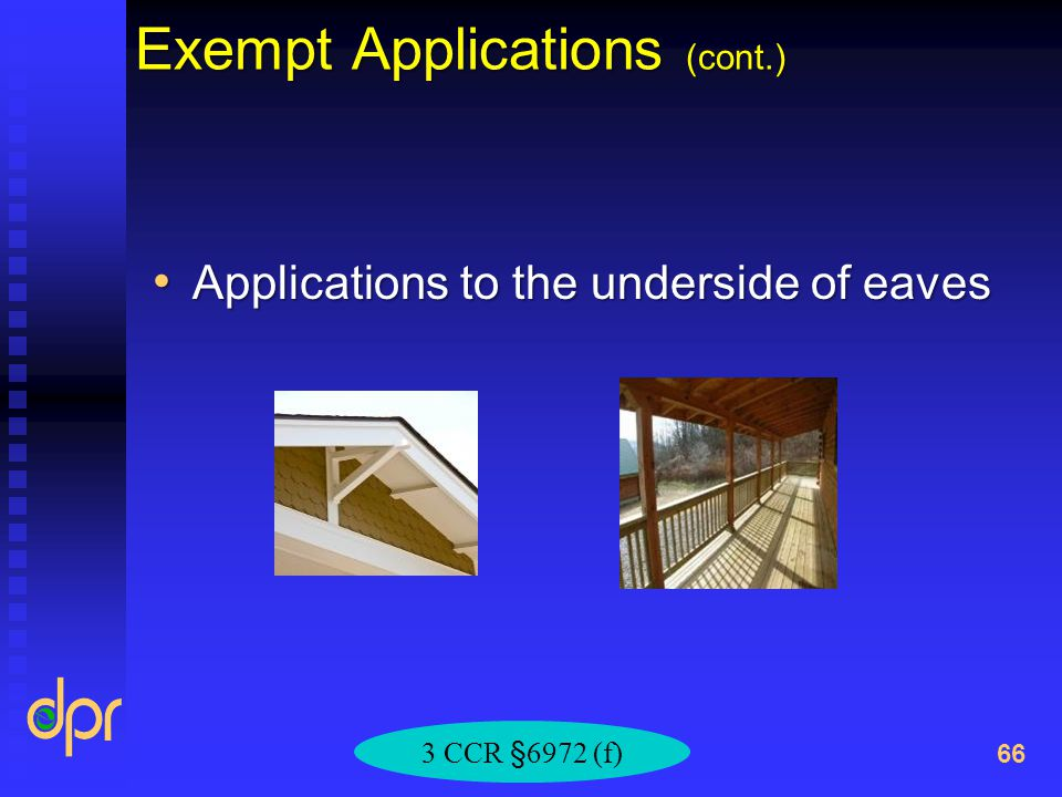 Exempt Applications (cont.) Applications to the underside of eaves Applications to the underside of eaves 66 3 CCR §6972 (f)