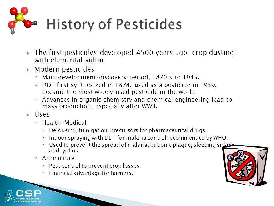  The first pesticides developed 4500 years ago: crop dusting with elemental sulfur.  Modern pesticides ◦ Main development/discovery period, 1870's t