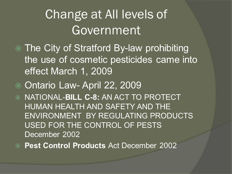Change at All levels of Government  The City of Stratford By-law prohibiting the use of cosmetic pesticides came into effect March 1, 2009  Ontario