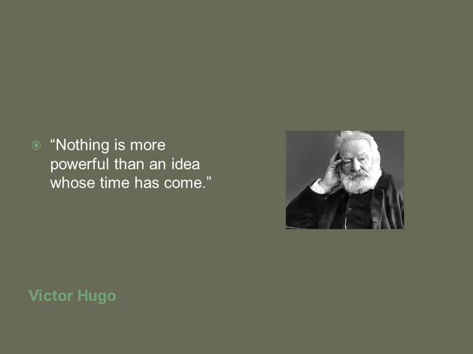 Victor Hugo  Nothing is more powerful than an idea whose time has come.