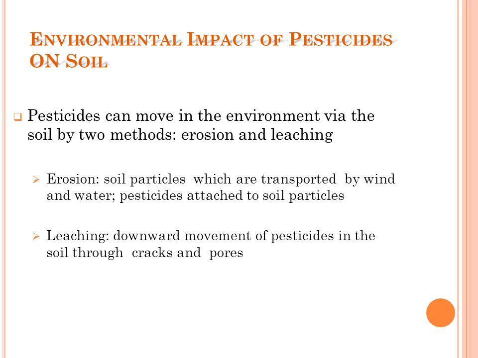 E NVIRONMENTAL I MPACT OF P ESTICIDES ON S OIL  Pesticides can move in the environment via the soil by two methods: erosion and leaching  Erosion: soil particles which are transported by wind and water; pesticides attached to soil particles  Leaching: downward movement of pesticides in the soil through cracks and pores