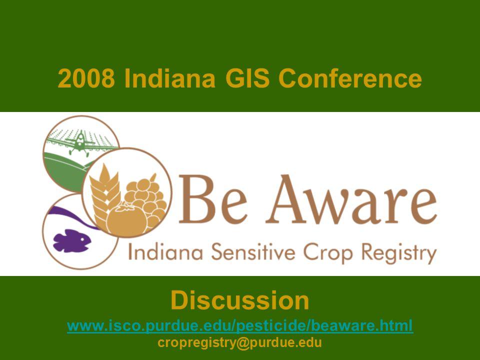 Discussion www.isco.purdue.edu/pesticide/beaware.html cropregistry@purdue.edu 2008 Indiana GIS Conference