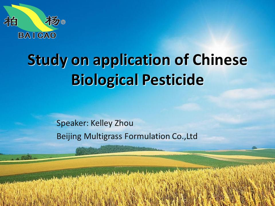 Study on application of Chinese Biological Pesticide Speaker: Kelley Zhou Beijing Multigrass Formulation Co.,Ltd