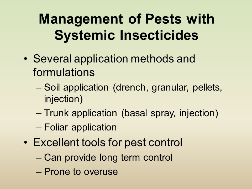 Management of Pests with Systemic Insecticides Several application methods and formulations –Soil application (drench, granular, pellets, injection) –Trunk application (basal spray, injection) –Foliar application Excellent tools for pest control –Can provide long term control –Prone to overuse