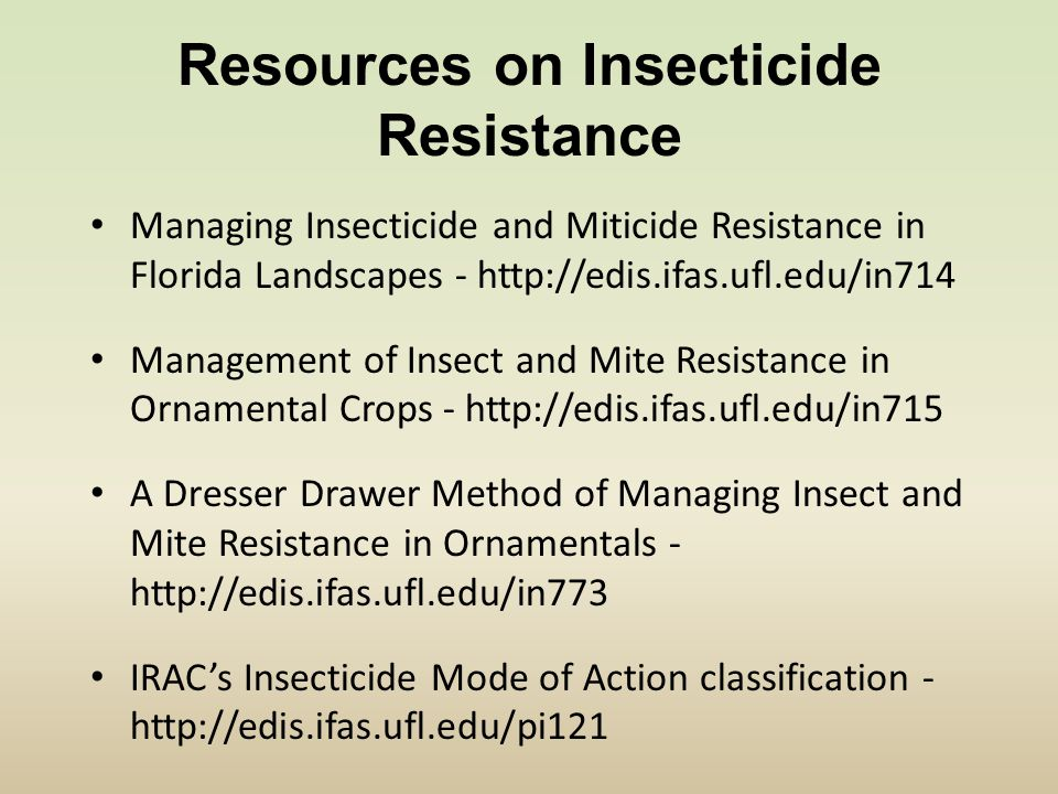 Resources on Insecticide Resistance Managing Insecticide and Miticide Resistance in Florida Landscapes - http://edis.ifas.ufl.edu/in714 Management of Insect and Mite Resistance in Ornamental Crops - http://edis.ifas.ufl.edu/in715 A Dresser Drawer Method of Managing Insect and Mite Resistance in Ornamentals - http://edis.ifas.ufl.edu/in773 IRAC's Insecticide Mode of Action classification - http://edis.ifas.ufl.edu/pi121