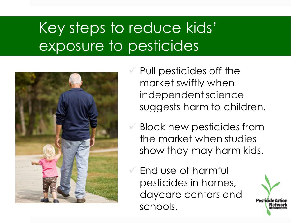 Key steps to reduce kids' exposure to pesticides Pull pesticides off the market swiftly when independent science suggests harm to children.