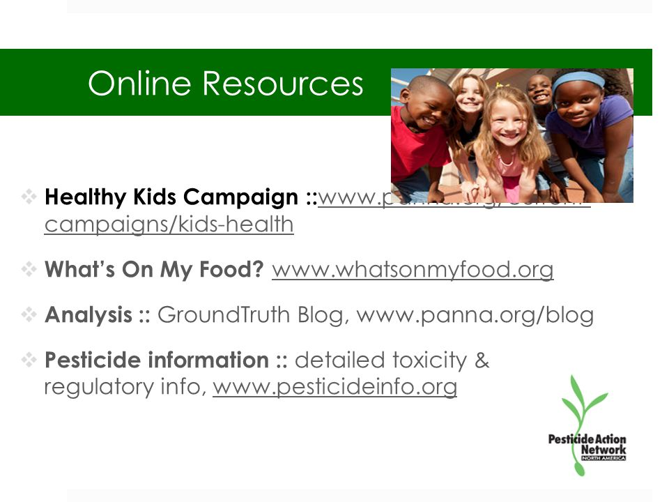 Online Resources  Healthy Kids Campaign :: www.panna.org/current- campaigns/kids-health www.panna.org/current- campaigns/kids-health  What's On My Food.