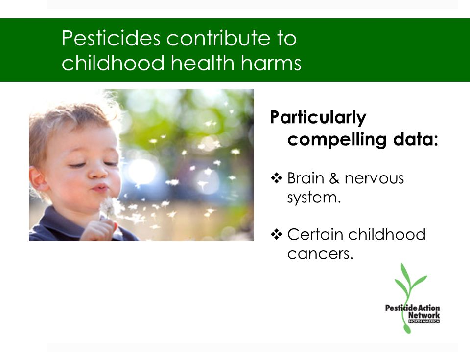 Pesticides contribute to childhood health harms Particularly compelling data:  Brain & nervous system.