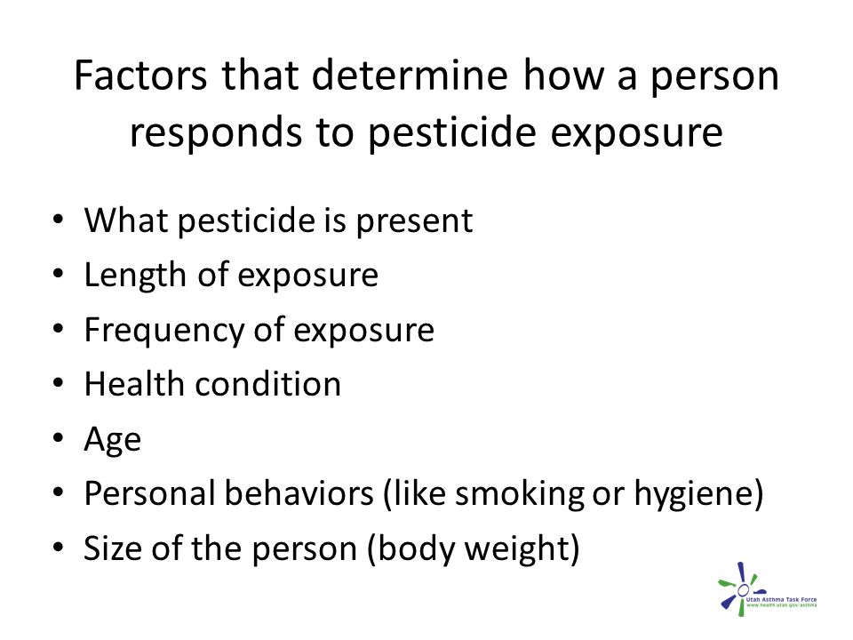 Factors that determine how a person responds to pesticide exposure What pesticide is present Length of exposure Frequency of exposure Health condition Age Personal behaviors (like smoking or hygiene) Size of the person (body weight)