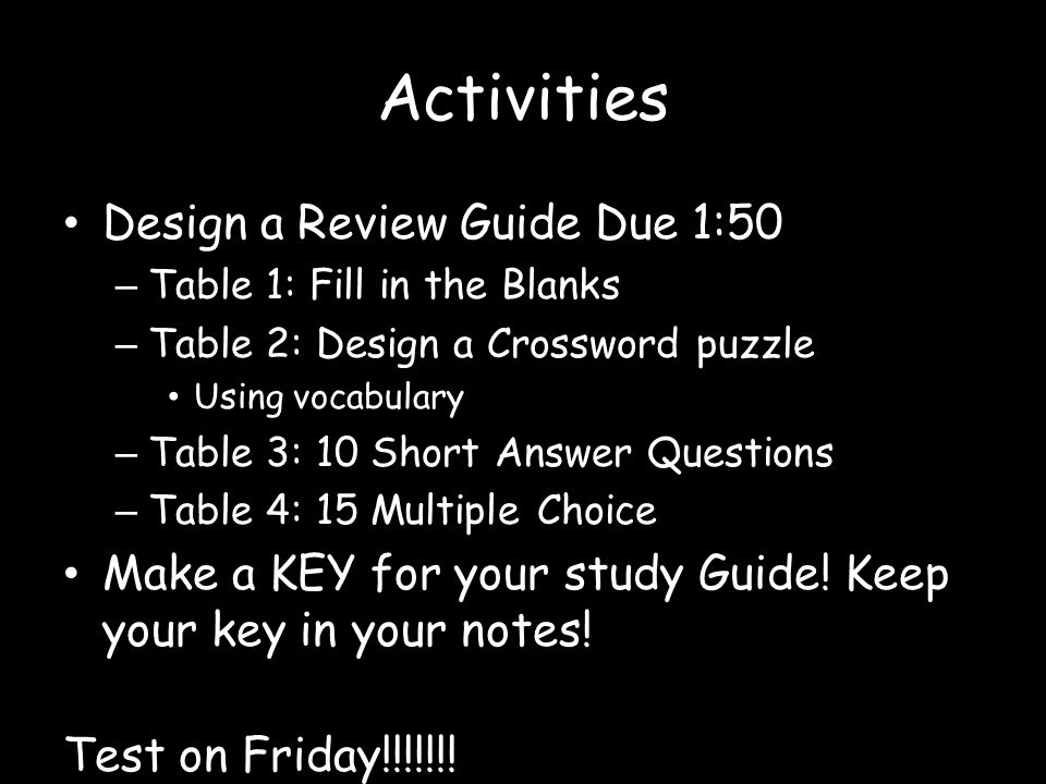 Activities Design a Review Guide Due 1:50 – Table 1: Fill in the Blanks – Table 2: Design a Crossword puzzle Using vocabulary – Table 3: 10 Short Answ