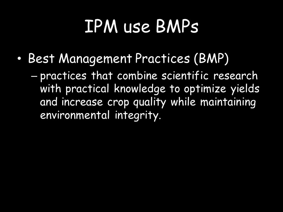 IPM use BMPs Best Management Practices (BMP) – practices that combine scientific research with practical knowledge to optimize yields and increase cro