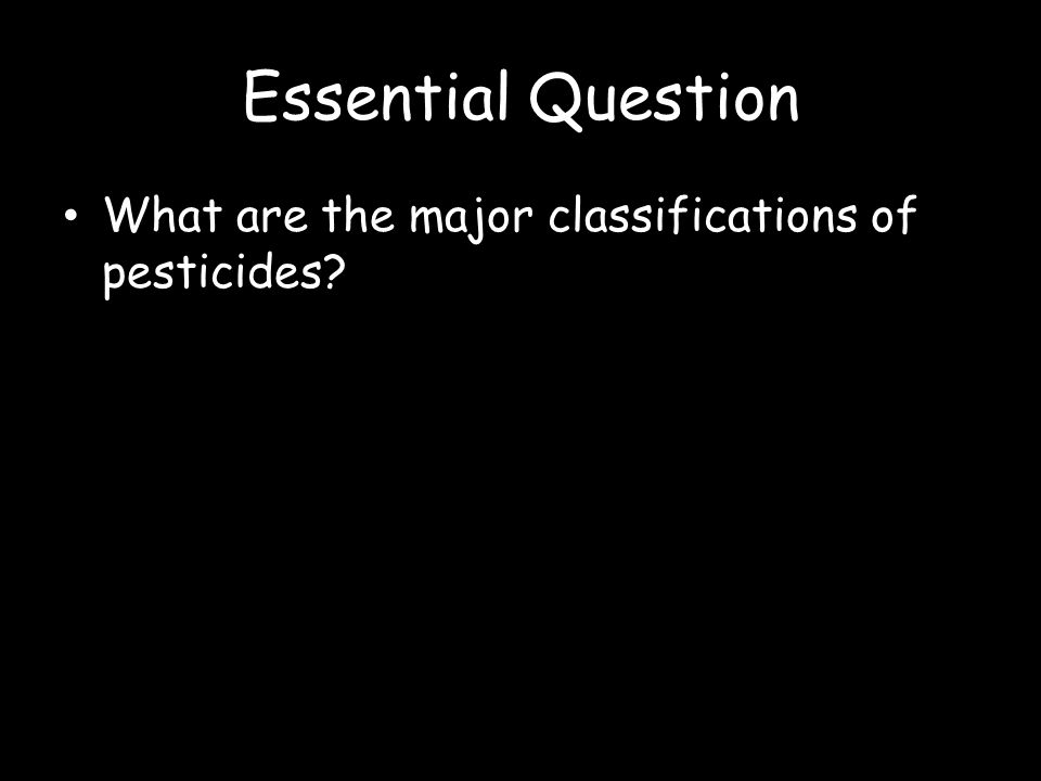 Essential Question What are the major classifications of pesticides?