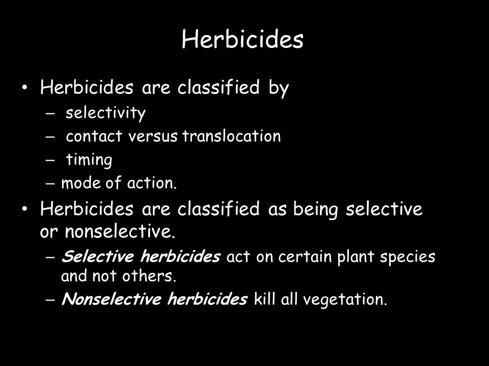 Herbicides Herbicides are classified by – selectivity – contact versus translocation – timing – mode of action. Herbicides are classified as being sel