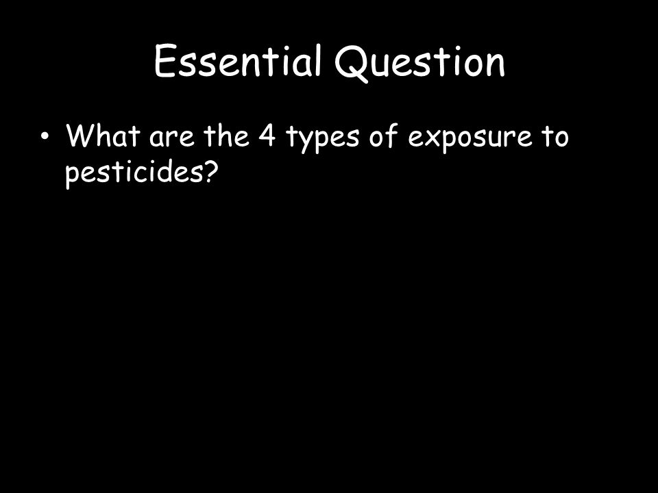 Essential Question What are the 4 types of exposure to pesticides?