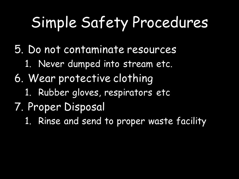 Simple Safety Procedures 5.Do not contaminate resources 1.Never dumped into stream etc. 6.Wear protective clothing 1.Rubber gloves, respirators etc 7.
