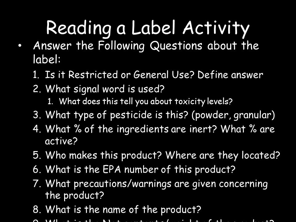 Reading a Label Activity Answer the Following Questions about the label: 1.Is it Restricted or General Use? Define answer 2.What signal word is used?