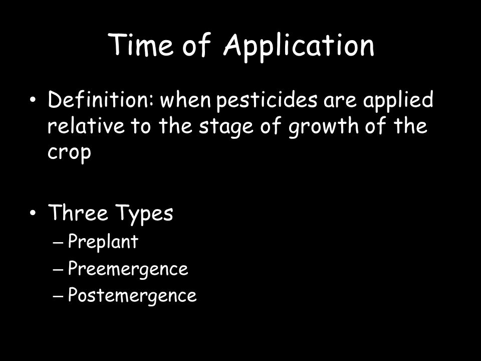 Time of Application Definition: when pesticides are applied relative to the stage of growth of the crop Three Types – Preplant – Preemergence – Postem