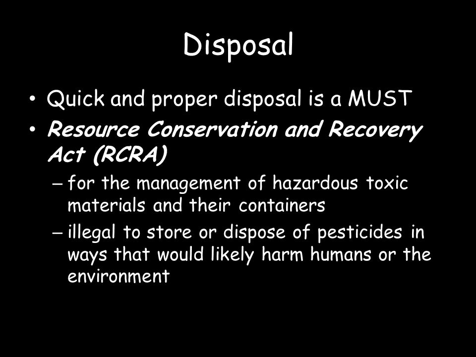 Disposal Quick and proper disposal is a MUST Resource Conservation and Recovery Act (RCRA) – for the management of hazardous toxic materials and their