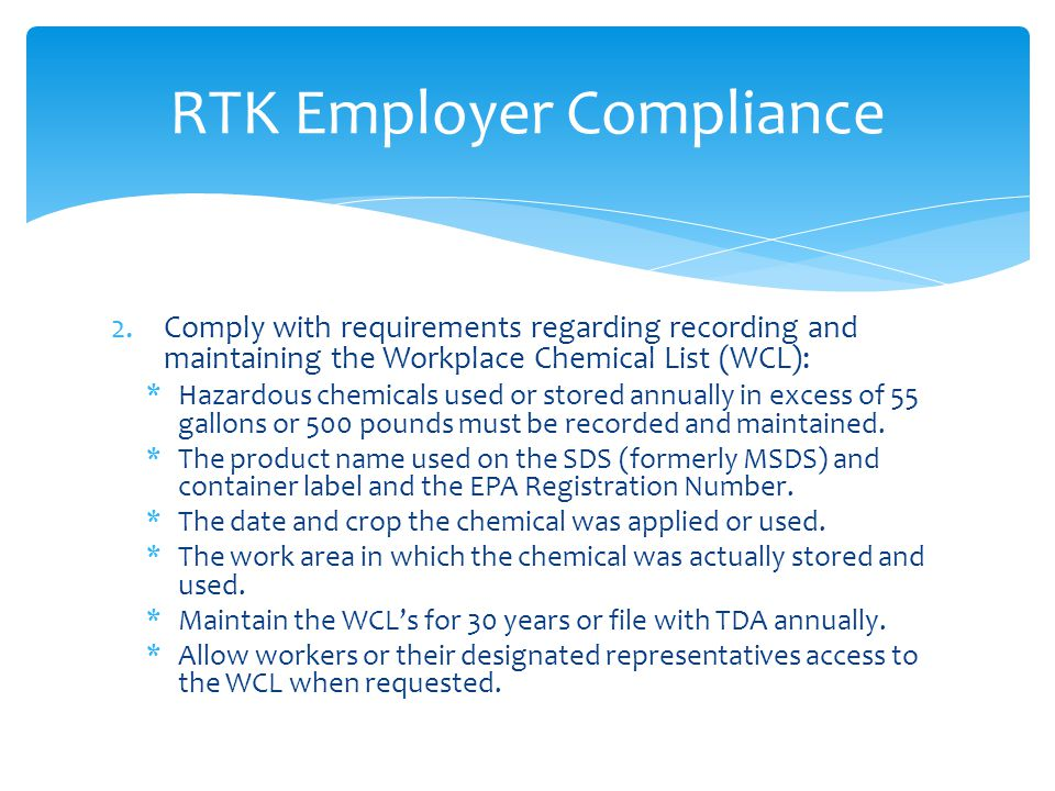 2.Comply with requirements regarding recording and maintaining the Workplace Chemical List (WCL): *Hazardous chemicals used or stored annually in excess of 55 gallons or 500 pounds must be recorded and maintained.
