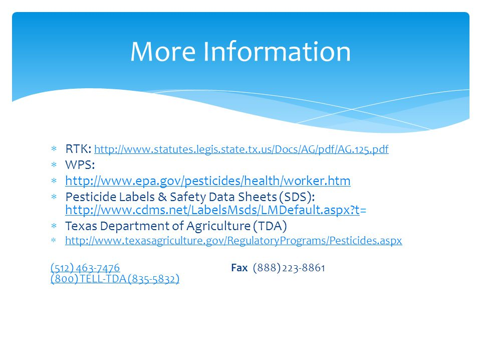  RTK: http://www.statutes.legis.state.tx.us/Docs/AG/pdf/AG.125.pdf http://www.statutes.legis.state.tx.us/Docs/AG/pdf/AG.125.pdf  WPS:  http://www.epa.gov/pesticides/health/worker.htm http://www.epa.gov/pesticides/health/worker.htm  Pesticide Labels & Safety Data Sheets (SDS): http://www.cdms.net/LabelsMsds/LMDefault.aspx t= http://www.cdms.net/LabelsMsds/LMDefault.aspx t  Texas Department of Agriculture (TDA)  http://www.texasagriculture.gov/RegulatoryPrograms/Pesticides.aspx http://www.texasagriculture.gov/RegulatoryPrograms/Pesticides.aspx (512) 463-7476(512) 463-7476 Fax (888) 223-8861 (800) TELL-TDA (835-5832) (800) TELL-TDA (835-5832) More Information