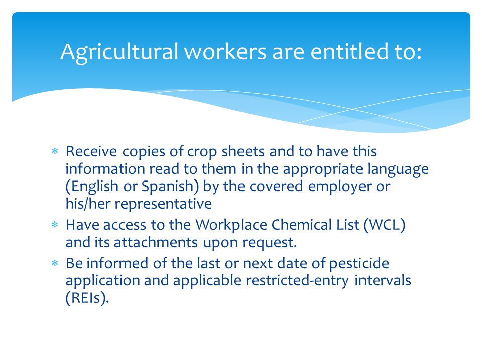  Receive copies of crop sheets and to have this information read to them in the appropriate language (English or Spanish) by the covered employer or his/her representative  Have access to the Workplace Chemical List (WCL) and its attachments upon request.