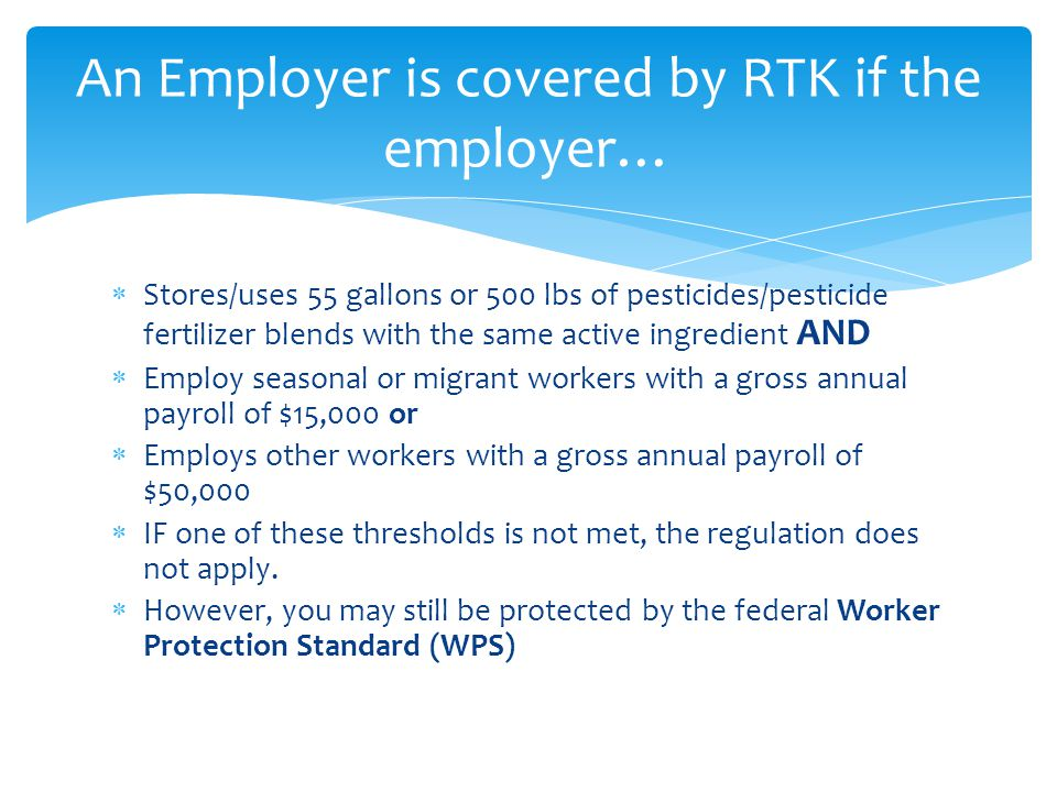  Full compliance with the federal Worker Protection Standard will fulfill MOST of the requirements of RTK.
