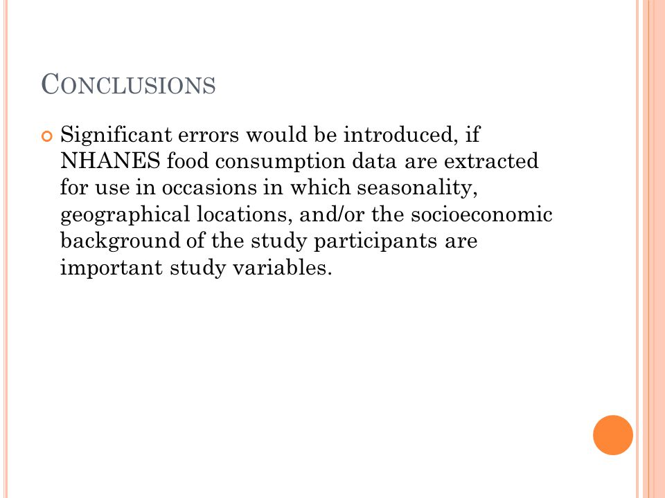 C ONCLUSIONS Significant errors would be introduced, if NHANES food consumption data are extracted for use in occasions in which seasonality, geographical locations, and/or the socioeconomic background of the study participants are important study variables.