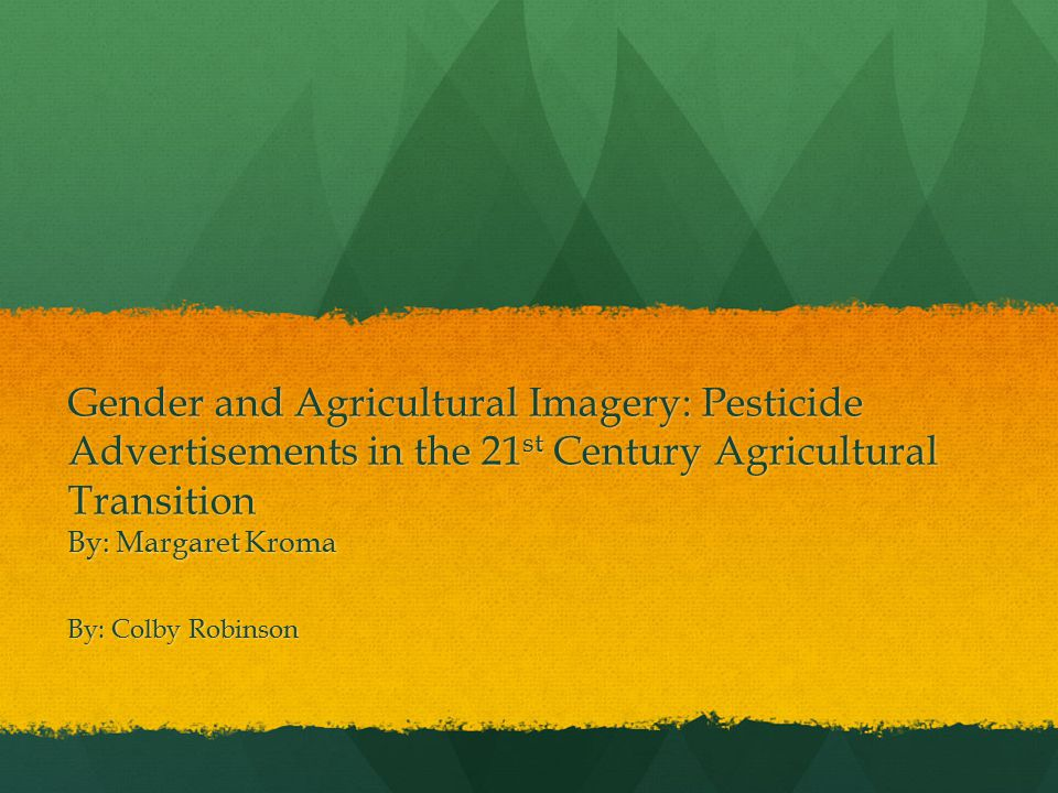 Gender and Agricultural Imagery: Pesticide Advertisements in the 21 st Century Agricultural Transition By: Margaret Kroma By: Colby Robinson