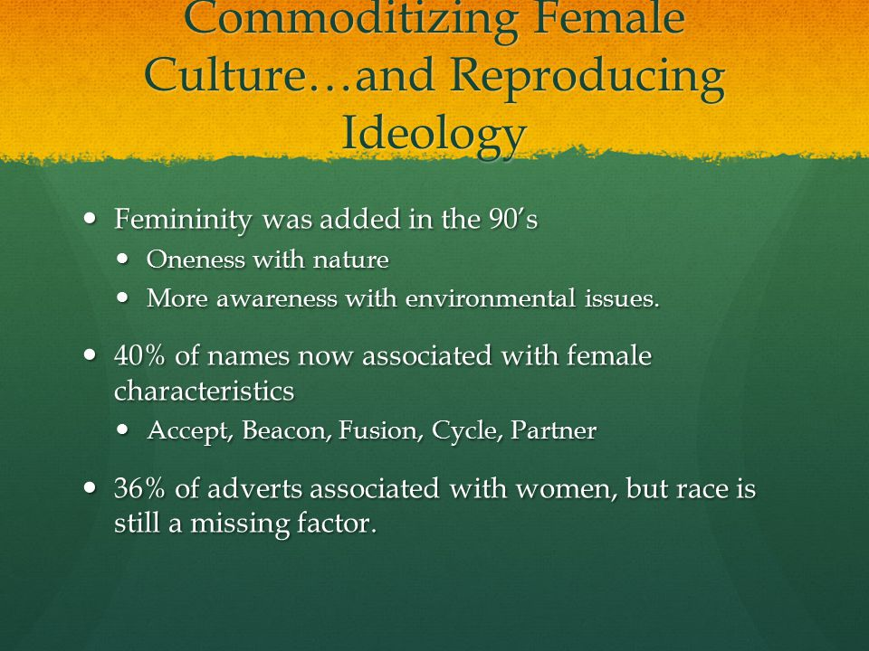 Commoditizing Female Culture…and Reproducing Ideology Femininity was added in the 90's Femininity was added in the 90's Oneness with nature Oneness with nature More awareness with environmental issues.