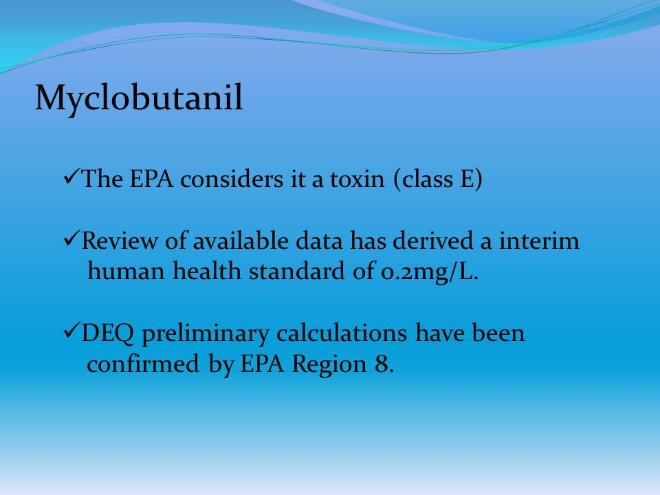 Myclobutanil The EPA considers it a toxin (class E) Review of available data has derived a interim human health standard of 0.2mg/L. DEQ preliminary c